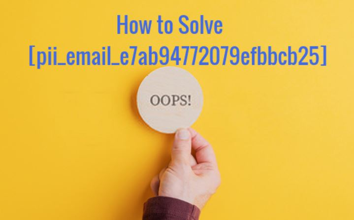 How to solve [pii_email_e7ab94772079efbbcb25] Error?